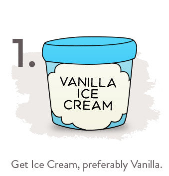 Get Ice Cream, preferably Vanilla.