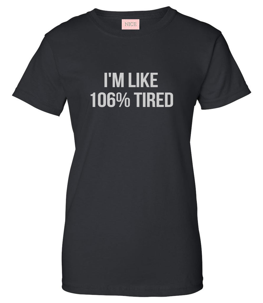 Im Like 106% Tired  T-Shirt by Very Nice Clothing