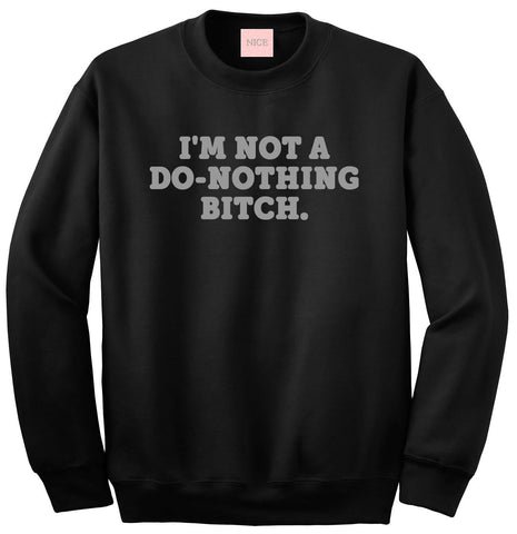 I'm Not A Do Nothing Bitch Crewneck Sweatshirt by Very Nice Clothing