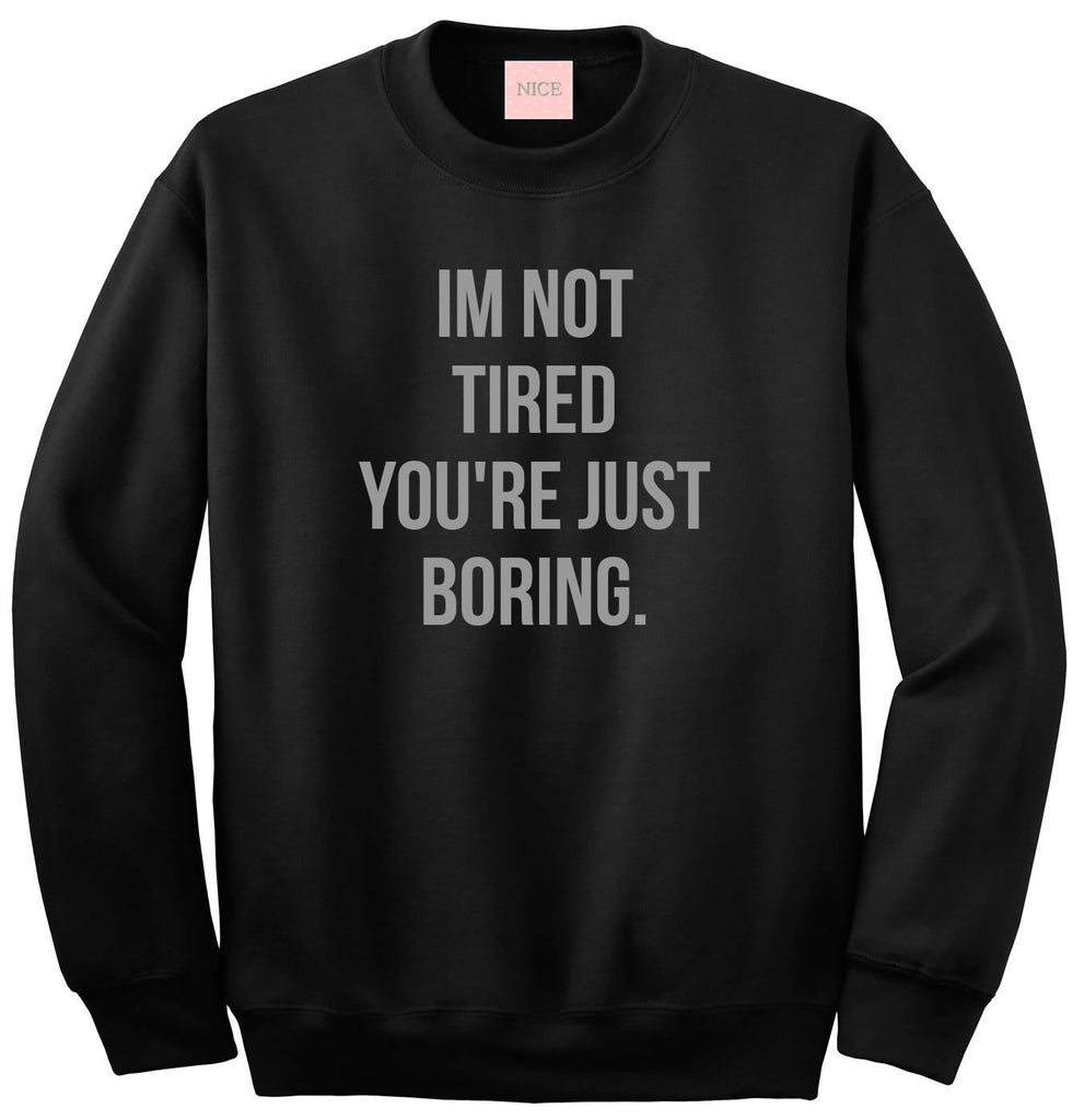 I'm Not Tired You're Just Boring Crewneck Sweatshirt by Very Nice Clothing