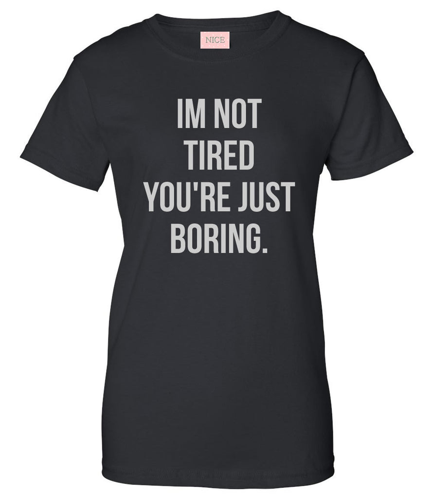I'm Not Tired You're Just Boring T-Shirt by Very Nice Clothing