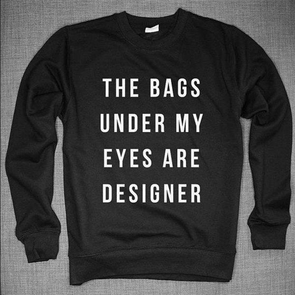 Sweater - The Bags Under My Eyes Are Designer Black Sweater