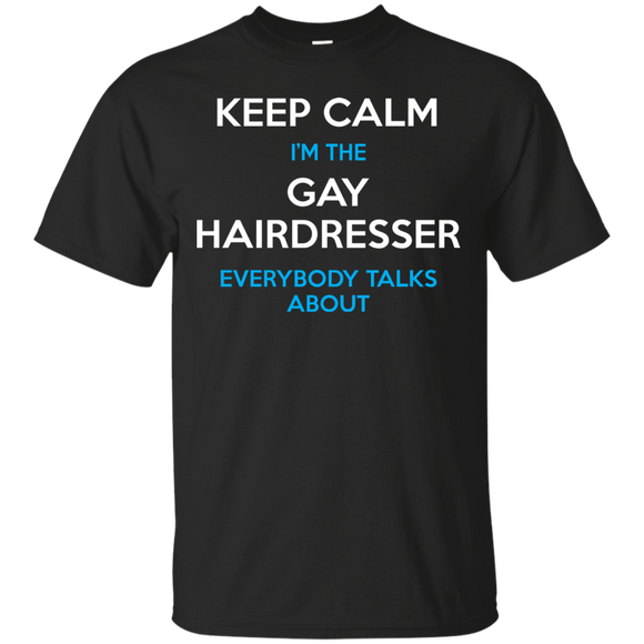 Keep Calm I'm The Gay Hairdresser Everybody Talks About Shirt
