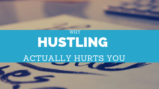 Why Hustling Actually Hurts You