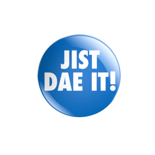 JIST DAE IT! 38mm size Badge or Magnet