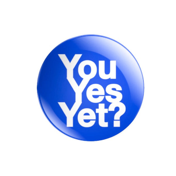 You Yes Yet? 59mm size Badge or Magnet