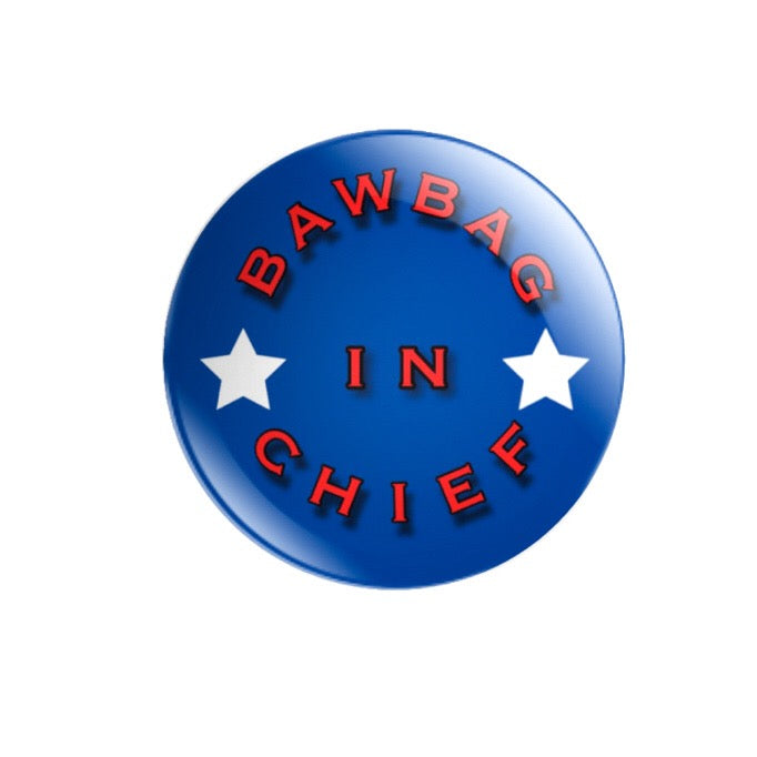 Bawbag In Chief 59mm size Badge or Magnet