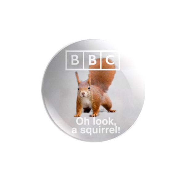 BBC - Oh look! A squirrel! 59mm size Badge or Magnet