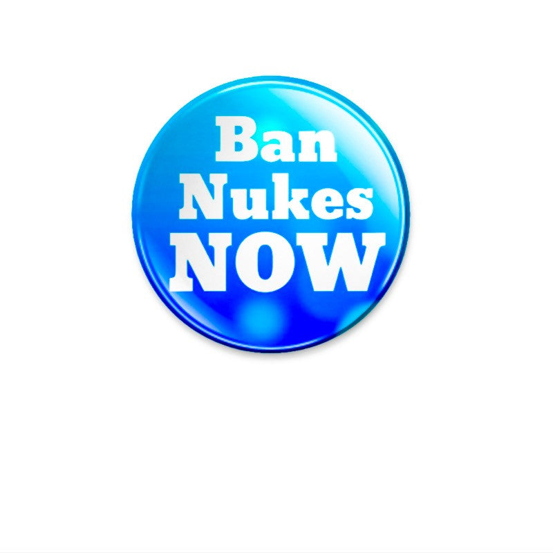 Ban Nukes NOW 38mm size Badge or Magnet