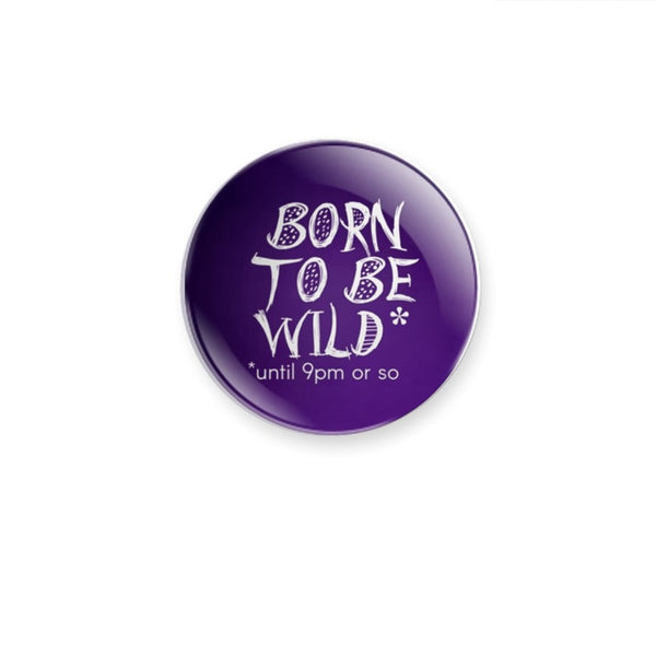 Born to be Wild*  *until 9pm or so 59mm size Badge or Magnet