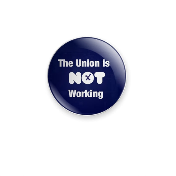'The Union is Not Working' design 59mm Badge or Magnet