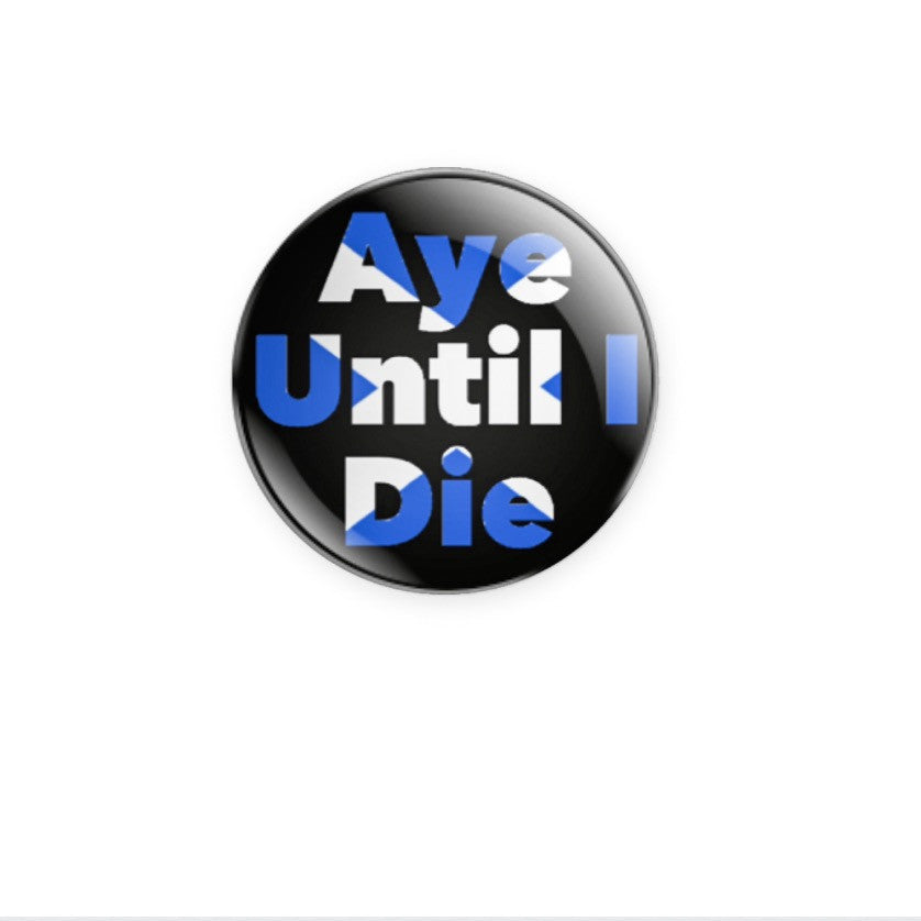 Aye Until I Die 59mm size Badge or Magnet