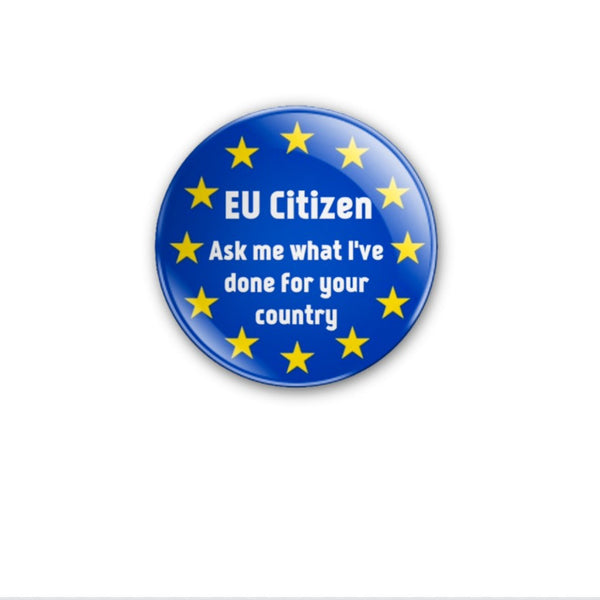 EU CIitizen -Ask me what I've done for your country with EU stars 59mm size Badge or Magnet