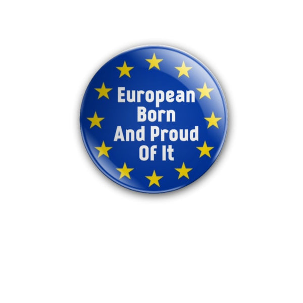 EUROPEAN BORN AND PROUD OF IT EU stars version 2 38mm size Badge or Magnet