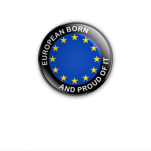 EUROPEAN BORN AND PROUD OF IT EU stars 38mm size Badge or Magnet