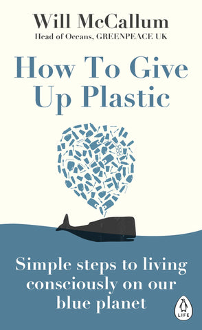 Book cover of 'How to Give Up Plastic: Simple steps to living consciously on our blue planet' - Will McCallum