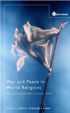 War and Peace in World Religions (Gerald Weisfeld Lectures 2003 200)