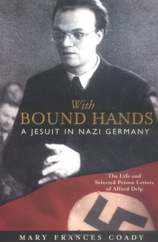 With Bound Hands: A Jesuit in Nazi Germany: The Life and Selected Prison Letters of Alfred Delp