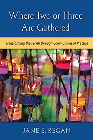Where Two or Three are Gathered: Transforming the Parish through Communities of Practice