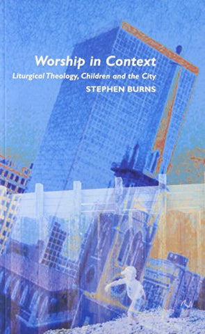 Worship in Context: Liturgical Theology, Children and the City