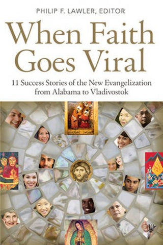 When Faith Goes Viral: 11 Success Stories of the New Evangelization from Alabama to Vladivostok