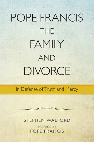 Pope Francis, the Family, and Divorce: In Defense of Truth and Mercy