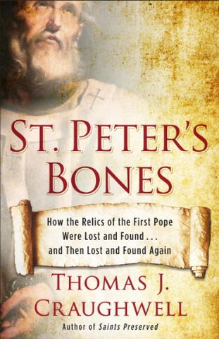 St. Peter's Bones: How the Relics of the First Pope Were Lost and Found . . . and Then Lost and Found Again