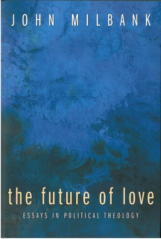 The Future of Love: Essays in Political Theology