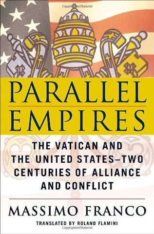 Parallel Empires: The Vatican and the United States--Two Centuries of Alliance and Conflict