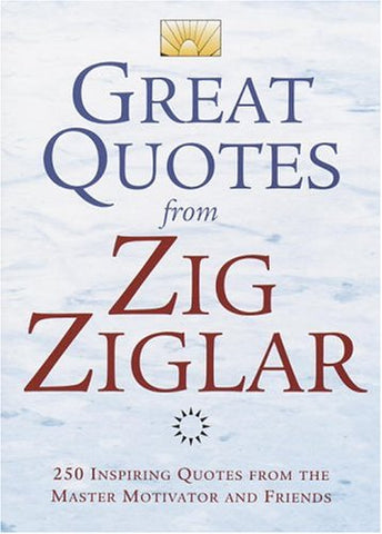 Great Quotes from Zig Ziglar: 250 Inspiring Quotes from the Master Motivator and Friends