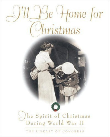 I'll Be Home For Christmas: The Spirit of Christmas During World War II (Stonesong Press Books)