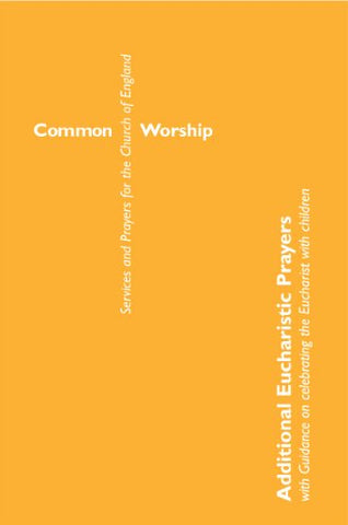 Common Worship: Additional Eucharistic Prayers: with guidance on celebrating the Eucharist with children (Common Worship: Services and Prayers for the Church of England)