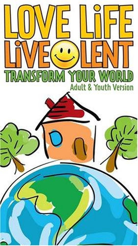Love Life Live Lent: Adult and Youth: Transform Your World