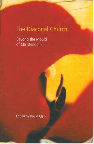 The Diaconal Church -  Beyond the mould of Christendom (as on book cover)