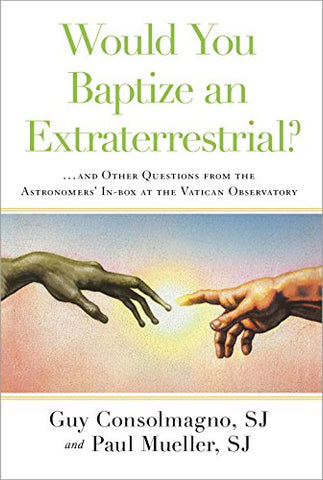 Would You Baptize an Extraterrestrial?: . . . and Other Questions from the Astronomers' In-box at the Vatican Observatory