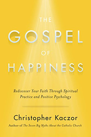 The Gospel of Happiness: Rediscover Your Faith Through Spiritual Practice and Positive Psychology