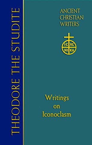 Theodore the Studite: Writings on Iconoclasm (Ancient Christian Writers No.69)