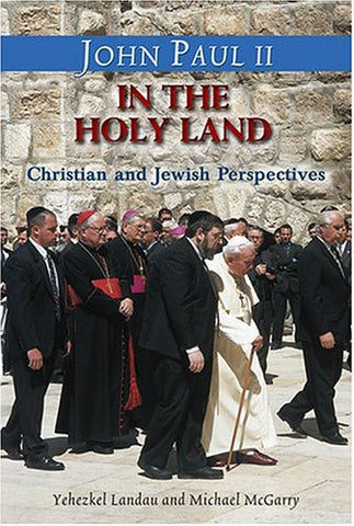 John Paul II in the Holy Land: In His Own Words: With Christian and Jewish Perspectives by Yehezkel Landau and Michael McGarry, CSP (Stimulus Books)