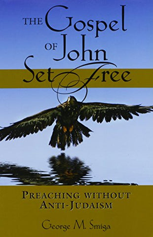 The Gospel of John Set Free: Preaching Without Anti-Judaism (Studies in Judaism and Christianity)