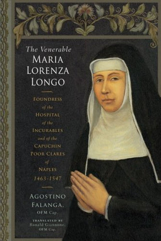 The Venerable Maria Lorenza Longo: Foundress of the Hospital of the Incurables and of the Capuchin Poor Clares of Naples, 1463-1547