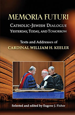 Memoria Futuri: Catholic-Jewish Dialogue Yesterday, Today, and Tomorrow; Texts and Addresses of Cardinal William H. Keeler (Studies in Judaism and Christianity)