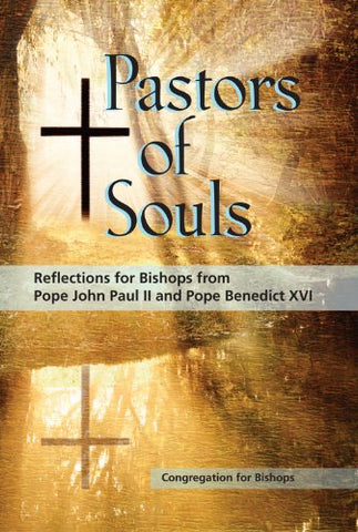 Pastors of Souls: Reflections for Bishops from Pope John Paul II and Pope Benedict XVI