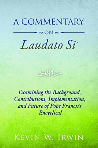 A Commentary on Laudato Si'- Examining the Background, Contributions, Implementation, and Future of Pope Francis's Encyclical