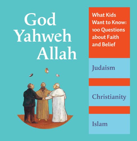 God, Yahweh, Allah: <br> What Kids Want to Know--100 Questions About Faith and Belief