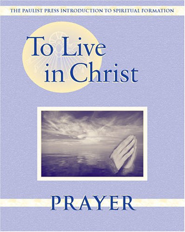 To Live in Christ - Prayer: Growing in Daily Spirituality (Spiritual Formation Program)