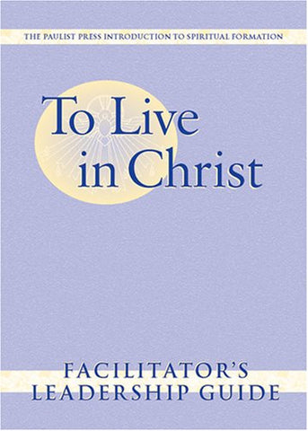 To Live in Christ: Facilitator's Leadership Guide (Spiritual Formation Program)
