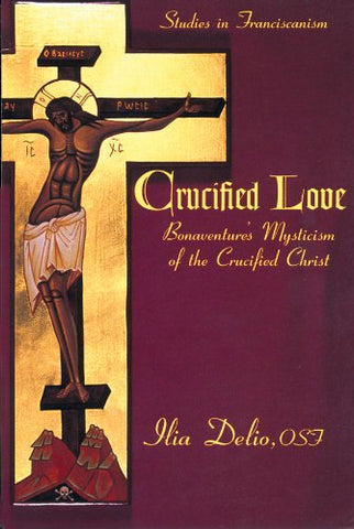 Crucified Love Bonaventure's Mysticism of the Crucified Christ