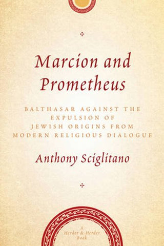 Marcion and Prometheus: Balthasar Against the Expulsion of Jewish Origins from Modern Religious Dialogue (Herder & Herder Books)