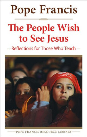 The People Wish to See Jesus: Reflections for Those Who Teach (The Pope Francis Resource Library)