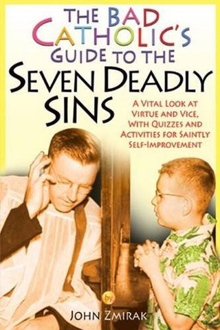 The Bad Catholic's Guide to the Seven Deadly Sins: A Vital Look at Virtue and Vice, With Quizzes and Activities for Saintly Self-Improvement (Bad Catholic's guides)